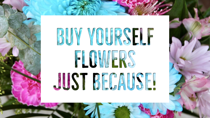 15 VALID REASONS WHY YOU SHOULD BUY YOURSELF FLOWERS!
